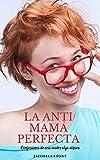 La anti mamá perfecta: Confesiones de una madre atípica