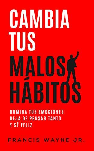 Cambia tus malos hábitos: Domina tus emociones, deja de pensar tanto y sé feliz (Spanish Edition)