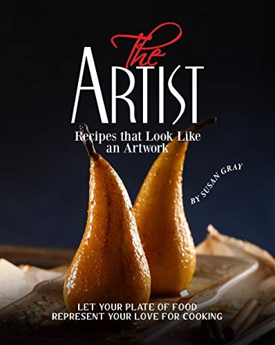 The Artist - Recipes that Look Like an Artwork: Let Your Plate of Food Represent Your Love for Cooking (English Edition)
