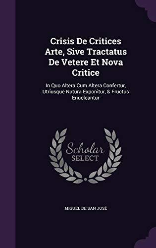 Crisis de Critices Arte, Sive Tractatus de Vetere Et Nova Critice: In Quo Altera Cum Altera Confertur, Utriusque Natura Exponitur, & Fructus Enucleantur
