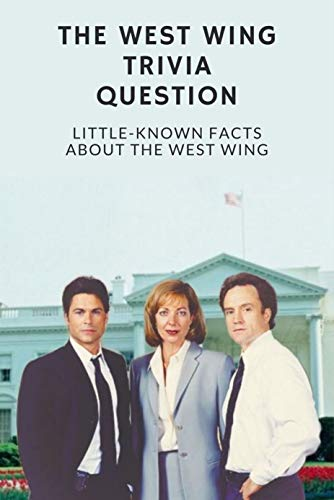 The West Wing Trivia Question: Little-Known Facts About The West Wing: 100 Questions and Answer About The West Wings To Test Your Knowledge (English Edition)