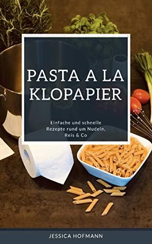 Pasta a la Klopapier: Einfache und schnelle Rezepte rund um Nudeln, Reis & Co