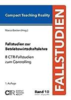 Fallstudien zur Betriebswirtschaftslehre - Band 10: 8 CTR-Fallstudien zum Controlling