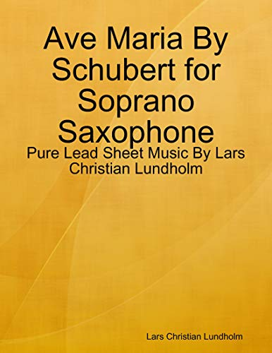 Ave Maria By Schubert for Soprano Saxophone - Pure Lead Sheet Music By Lars Christian Lundholm (English Edition)