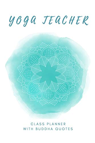 Yoga Teacher Class Planner With Buddha Quotes / Inspirational Yoga Teacher Journal: Yoga Instructor Sequence Notebook (Yoga & Buddhism Notebooks)