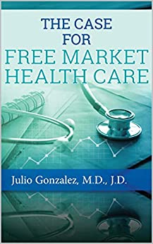 The Case for Free Market Healthcare by [Julio Gonzalez]