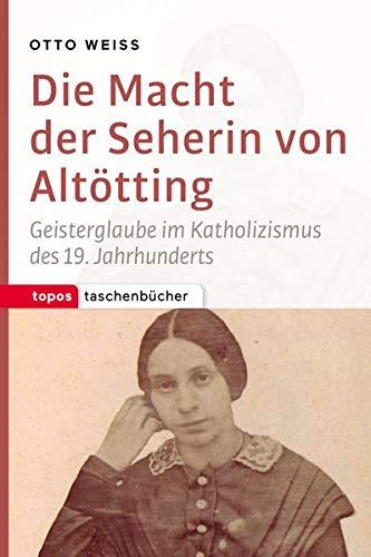 Die Macht der Seherin von Altötting: Geisterglaube im Katholizismus des 19. Jahrhunderts (Topos Taschenbücher)