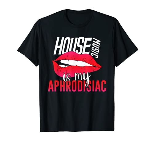 House Music is My Aphrodisiac - EDM DJ Clubbing Rave Quote T-Shirt