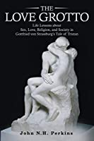 The Love Grotto: Life Lessons About Sex, Love, Religion, and Society in Gottfried Von Strassburg's Tale of Tristan