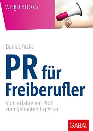 PR für Freiberufler: Vom erfahrenen Profi zum gefragten Experten (Whitebooks)