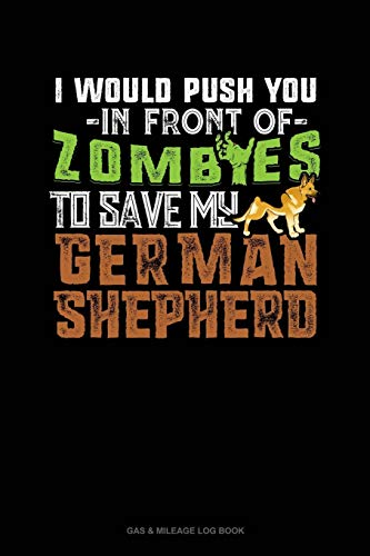 I Would Push You In Front Of Zombies To Save My German Shepherd: Gas & Mileage Log Book