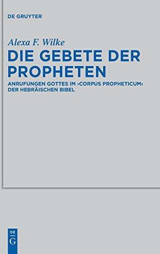 Die Gebete der Propheten: Anrufungen Gottes im 'corpus propheticum' der Hebräischen Bibel (Beihefte zur Zeitschrift für die alttestamentliche Wissenschaft, Band 451)