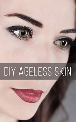 DIY Ageless Skin: Make Your Own Anti-Aging Skin Care Products for Less Money and Better Results
