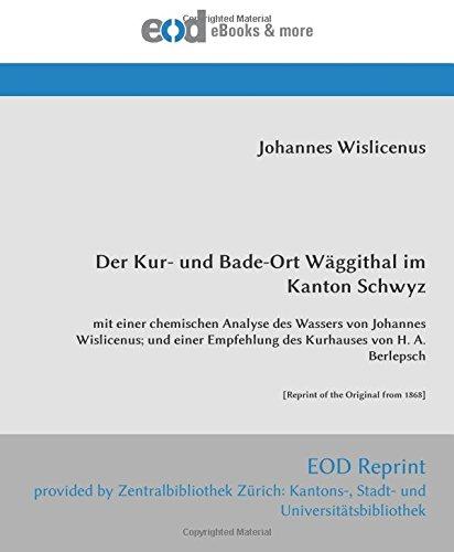 Der Kur- und Bade-Ort Wäggithal im Kanton Schwyz: mit einer chemischen Analyse des Wassers von Johannes Wislicenus; und einer Empfehlung des Kurhauses ... [Reprint of the Original from 1868]
