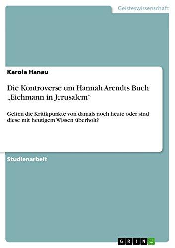 """Die Kontroverse um Hannah Arendts Buch """"Eichmann in Jerusalem"""": Gelten die Kritikpunkte von damals noch heute oder sind diese mit heutigem Wissen überholt? (German Edition)"""