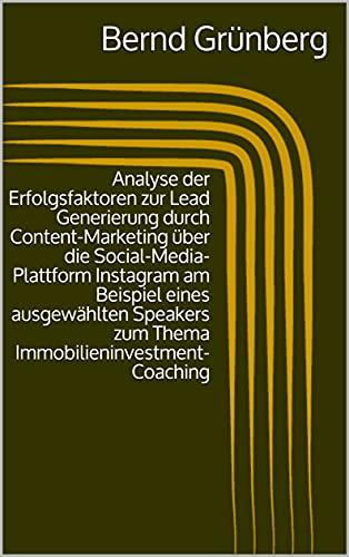 Analyse der Erfolgsfaktoren zur Lead Generierung durch Content-Marketing über die Social-Media-Plattform Instagram am Beispiel eines ausgewählten Speakers ... (German Edition)