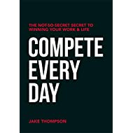 Compete Every Day: The Not-So-Secret Secret to Winning Your Work and Life