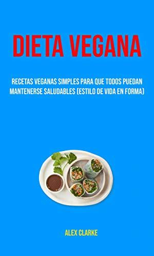 Dieta Vegana : Recetas Veganas Simples Para Que Todos Puedan Mantenerse Saludables (Estilo De Vida En Forma) (Spanish Edition)