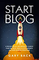 Start A Blog: A Proven Step-by-Step Method To Launch Your First Blog, Build A Loyal Audience And Start Working From Home (With Practical Instructions and 40 Suggested Tools)