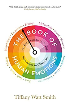 The Book of Human Emotions: An Encyclopedia of Feeling from Anger to Wanderlust (Wellcome Collection) by [Tiffany Watt Smith]