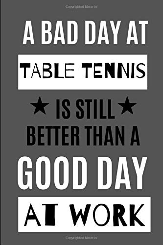 A Bad Day at Table Tennis Is Still Better Than A Good Day At Work: Novelty Gift for Men/ Women / Sports Journal - Small Lined Notebook/Diary/Log Book for Notes and List Writing