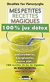 Mes petites recettes magiques 100% jus détox - Antioxydantes, énergisantes, ventre plat : 100 recettes de jus de légumes, de fruits ou mixtes pour votre santé