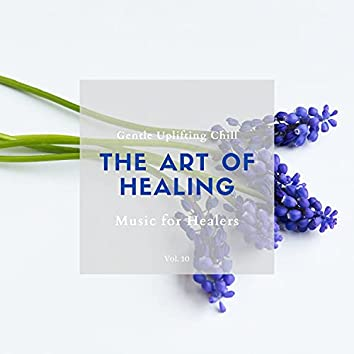 The Art Of Healing - Gentle Uplifting Chill Music For Healers, Vol. 10