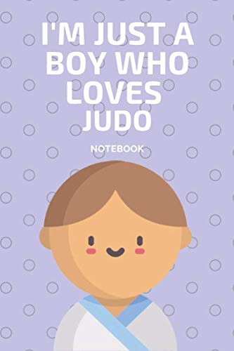 I'm Just a Boy Who Loves Judo Notebook: Journal Gift Convenient size 6'' x 9'' 120 Page.