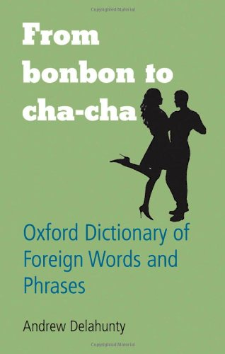 From Bonbon to Cha-cha - Oxford Dictionary of Foreign Words and Phrases (Oxford Paperback Reference)