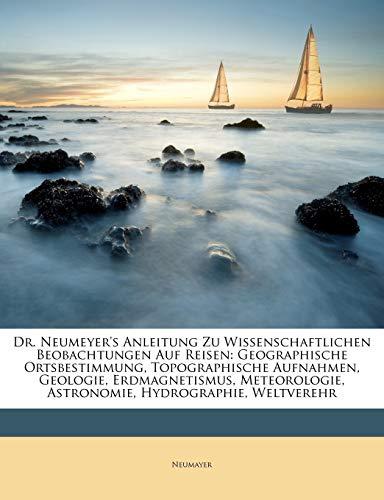 Dr. Neumeyer's Anleitung Zu Wissenschaftlichen Beobachtungen Auf Reisen: Geographische Ortsbestimmung, Topographische Aufnahmen, Geologie, ... Astronomie, Hydrographie, Weltverehr