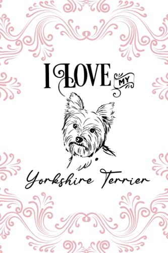 I Love My Yorkshire Terrier: Yorkshire Terrier Gifts: Yorkshire Terrier Notebook (Novelty Lined Notebook) 6'x9'