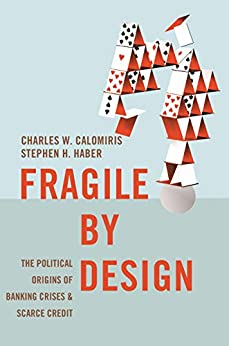 Fragile by Design: The Political Origins of Banking Crises and Scarce Credit (The Princeton Economic History of the Western World Book 48) by [Charles W. Calomiris, Stephen H. Haber]