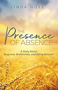 The Presence of Absence: A Story About Busyness, Brokenness, and Being Beloved by [Linda Hoye]