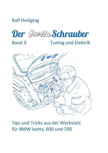 Der Isettaschrauber, Band 3: Tuning und Elektrik: Tips und Tricks aus der Werkstatt für BMW Isetta, 600 und 700