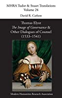 Thomas Elyot, 'The Image of Governance' and Other Dialogues of Counsel (1533-1541) (Mhra Tudor & Stuart Translations)