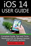 iOS 14 USER GUIDE: Complete Guide, Tips and Tricks Mastering iOS 14, Newest Version of iOS 14 (LATEST UPDATE).