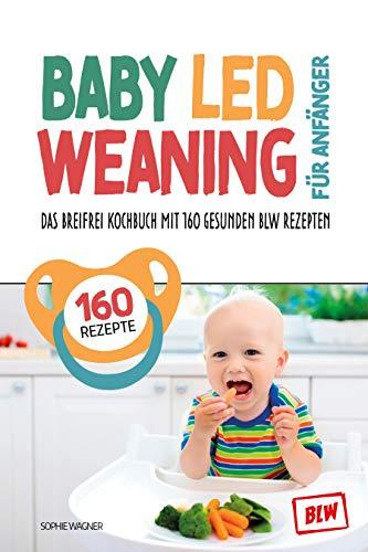 Baby Led Weaning für Anfänger: Das Breifrei Kochbuch mit 160 gesunden BLW Rezepten | so einfach geht Breifrei für Babys kochen | BLW Grundlagenbuch inkl. Tracker für die entspannte Entwöhnung