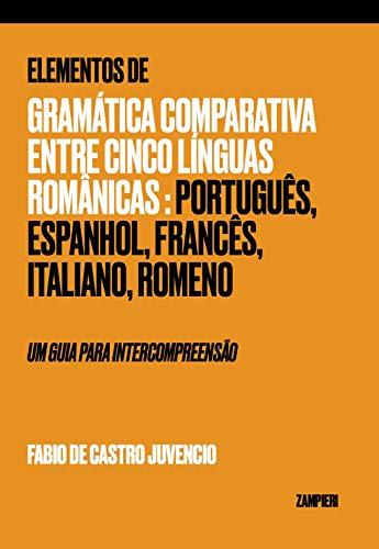 Elementos de Gramática Comparativa entre cinco LÍNGUAS ROMÂNICAS: Português, Espanhol, Francês, Italiano, Romeno - UM GUIA PARA INTERCOMPREENSÃO