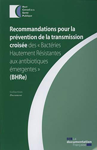 Recommandations pour la prévention de la transmission croisée des 'Bactéries Hautement Résistantes aux antibiotiques émergentes' (BHRe) (Document)