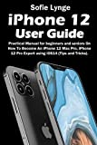 iPhone 12 User Guide: Practical Manual for beginners and seniors On How To Become An iPhone 12 Max Pro, iPhone 12 Pro Expert using iOS14 (Tips and Tricks).