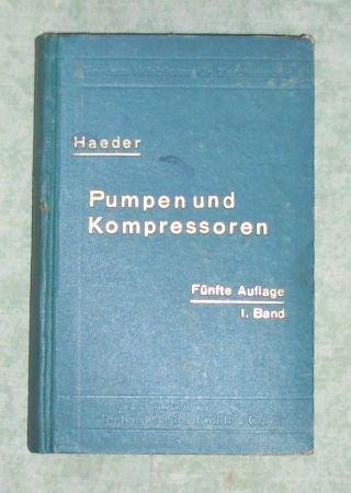 Pumpen und Kompressoren. Handbuch für Entwurf, Bau und Betrieb. Erster Band. Kolbenpumpen und sonstige Wasserhebevorrichtungen, Kolbenkompressoren und Vakuumpumpen.