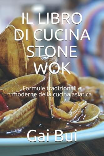 IL LIBRO DI CUCINA STONE WOK: Formule tradizionali e moderne della cucina asiatica