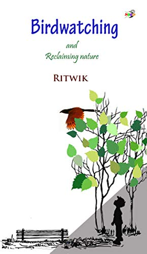 Bird watching and Reclaiming Nature: An introduction to bird watching by [Ritwik Ghosh]