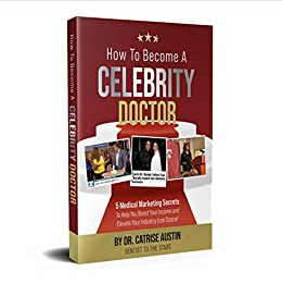 HOW TO BECOME A CELEBRITY DOCTOR: 5 Medical Marketing Secrets to Help You Elevate Your Income and Boost Your Industry Icon Status by [Catrise Austin]