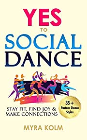 YES TO SOCIAL DANCE: 35+ Partner Dance Styles to Stay Fit, Find Joy & Make Connections