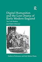 Digital Humanities and the Lost Drama of Early Modern England: Ten Case Studies (Studies in Performance and Early Modern Drama)