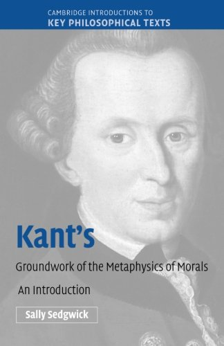 Kant's Groundwork of the Metaphysics of Morals: An Introduction (Cambridge Introductions to Key Philosophical Texts)