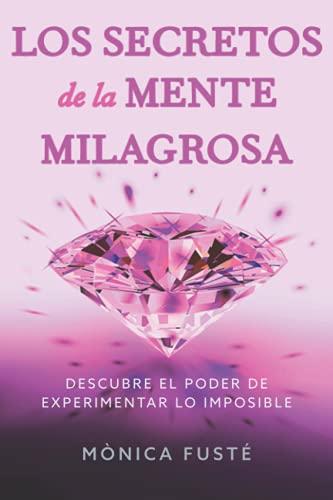 Los secretos de la mente milagrosa: Descubre el poder de experimentar lo imposible (Conviértete en una mujer empoderada, radiante y libre. Libro no. 1)