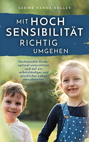 Mit Hochsensibilität richtig umgehen: Hochsensible Kinder optimal unterstützen und auf ein selbstständiges und glückliches Leben vorzubereiten