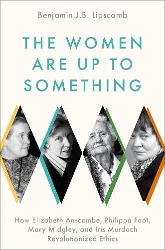 The Women Are Up to Something: How Elizabeth Anscombe, Philippa Foot, Mary Midgley, and Iris Murdoch Revolutionized Ethics